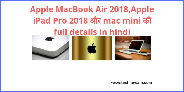 Apple MacBook Air 2018,Apple iPad Pro 2018 और mac mini की full details in hindi