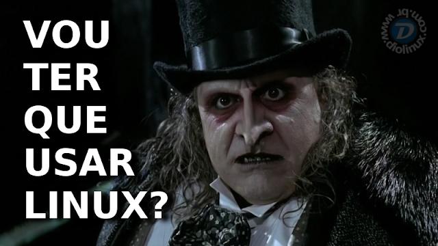 Vou ter que usar Linux?
