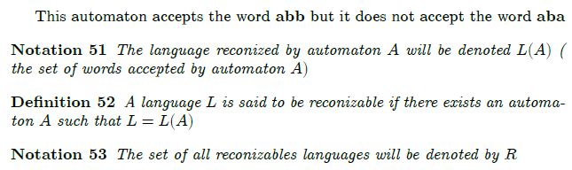 This automaton accepts the word $\mathbf{abb}$ but it does not accept the word $\mathbf{aba}$  \begin{notation} The language reconized by automaton $A$ will be denoted $L(A)$ ( the set of words accepted by automaton $A)$ \end{notation}  \begin{definition} A language $L$ is said to be reconizable if there exists an automaton $A$ such that $L=L(A)$ \end{definition}  \begin{notation} The set of all reconizables languages will be denoted by $R$ \end{notation}