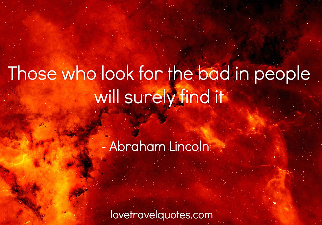 those who look for the bad in people will surely find it