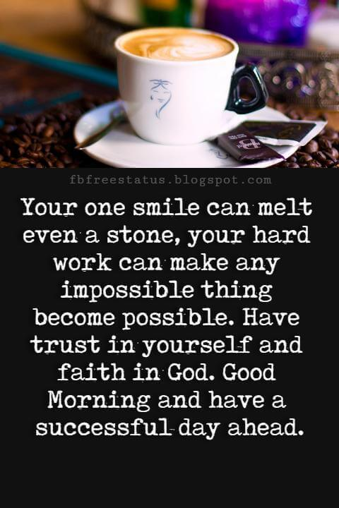 Good Morning Text Messages, Your one smile can melt even a stone, your hard work can make any impossible thing become possible. Have trust in yourself and faith in God. Good Morning and have a successful day ahead.