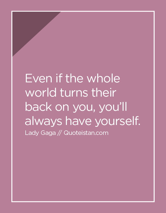 Even if the whole world turns their back on you, you'll always have yourself.