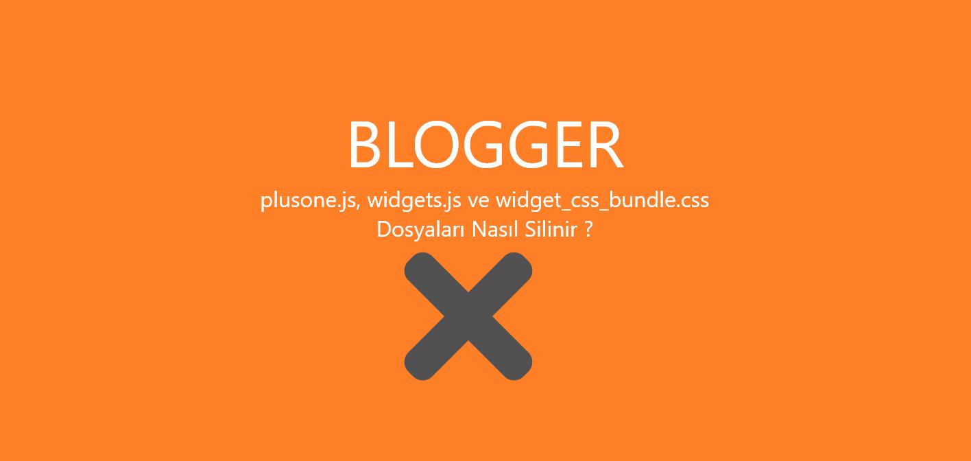 blogger plusone.js, widgets.js ve widget_css_bundle.css nasil silinir