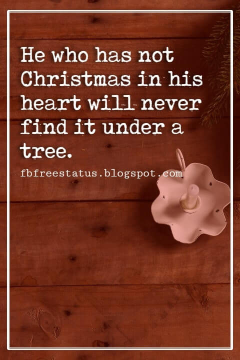 Christmas Quotes And Sayings, He who has not Christmas in his heart will never find it under a tree. -Roy L. Smith