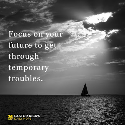 Focus on Your Future to Get Through Temporary Troubles by Rick Warren
