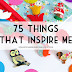 75 Things That Inspire Me