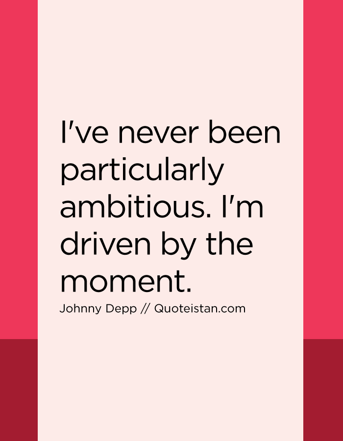 I've never been particularly ambitious. I'm driven by the moment.