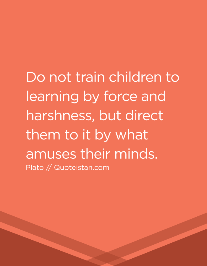 Do not train children to learning by force and harshness, but direct them to it by what amuses their minds.