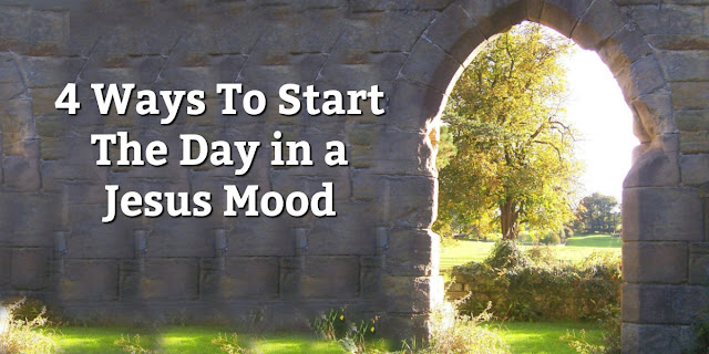 Rise and Shine - 4 Ways To Start The Day in a Jesus Mood