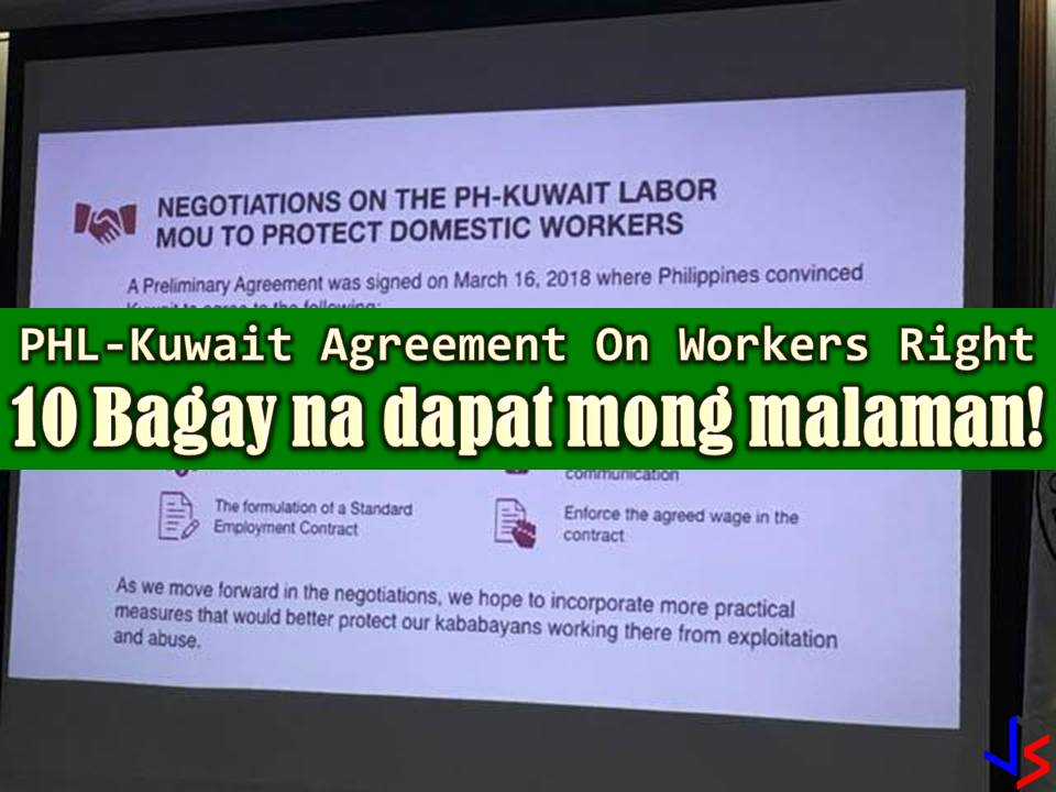"A new agreement on worker's right has been signed between the Philippines and Kuwaiti government. With this agreement,  deployment ban on Filipino workers may be lifted soon especially for Filipino maids. But before getting excited about the possibility of working again in Kuwait, it is important that we should know what's inside of this agreement. Is this beneficial to OFWs? Will it really help and protect Filipino workers working in the said country. And will it prevent maltreatment and abuse of Filipinos in Kuwait?  As of writing, the following is what we know and things you should also know about the agreement signed by the Philippines and Kuwait for the protection of Filipino workers.  1. Kuwait employers are NOT allowed to confiscate the passport of their employees.  2. OFWs shall be allowed the use of cell phones.  3. Kuwaiti employers are being mandated to provide domestic workers with food, housing, and clothing.  4. Domestic workers should have health insurance coverage provided by their sponsors or employers.  5. The agreement ensures that Filipino domestic workers have access to prompt legal assistance whenever necessary.  6. OFWs should have at least 7 hours of sleep and one day off per week.  7. OFWs employment contract would be renewed only with approval from Philippine officials.  8. ""Special number"" will be established for OFWs to call in case of abuse and maltreatment. This number will be accessible in Philippine Embassy and Kuwait Ministry of Interior.  9.  A special unit from Kuwaiti police will be created that will coordinate 24 hours a day in the Philippine embassy.  There you go Kabayan! If you are planning to work in Kuwait, it is important to know your right and who to call or where to ask help in case of abuse and maltreatment."