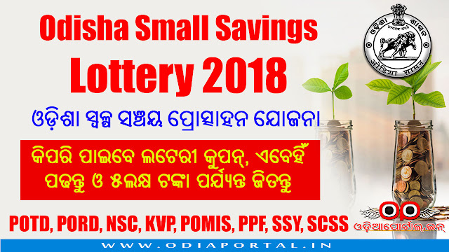"Odisha Small Savings Incentive Lottery Scheme ""AO"" Series (2018), 1. 5 year Post Office Time Deposits (POTD) 2. Post Office Recurring Deposit (PORD) 3. National Saving Certificate (NSC) - 8th Issue 4. Kissan Vikas Patra (KVP) 5. Post Office Monthly Income Scheme (POMIS) 6. Public Provident Fund (PPF) 7. Sukanya Samridhi Yojana (SSY) 8. Senior Citizen Saving Scheme (SCSS) (Only under Small Savings)  ଓଡ଼ିଶା ସ୍ୱଳ୍ପ ସଞ୍ଚୟ ପ୍ରୋତ୍ସାହନ ଯୋଜନା ଲଟେରୀ"
