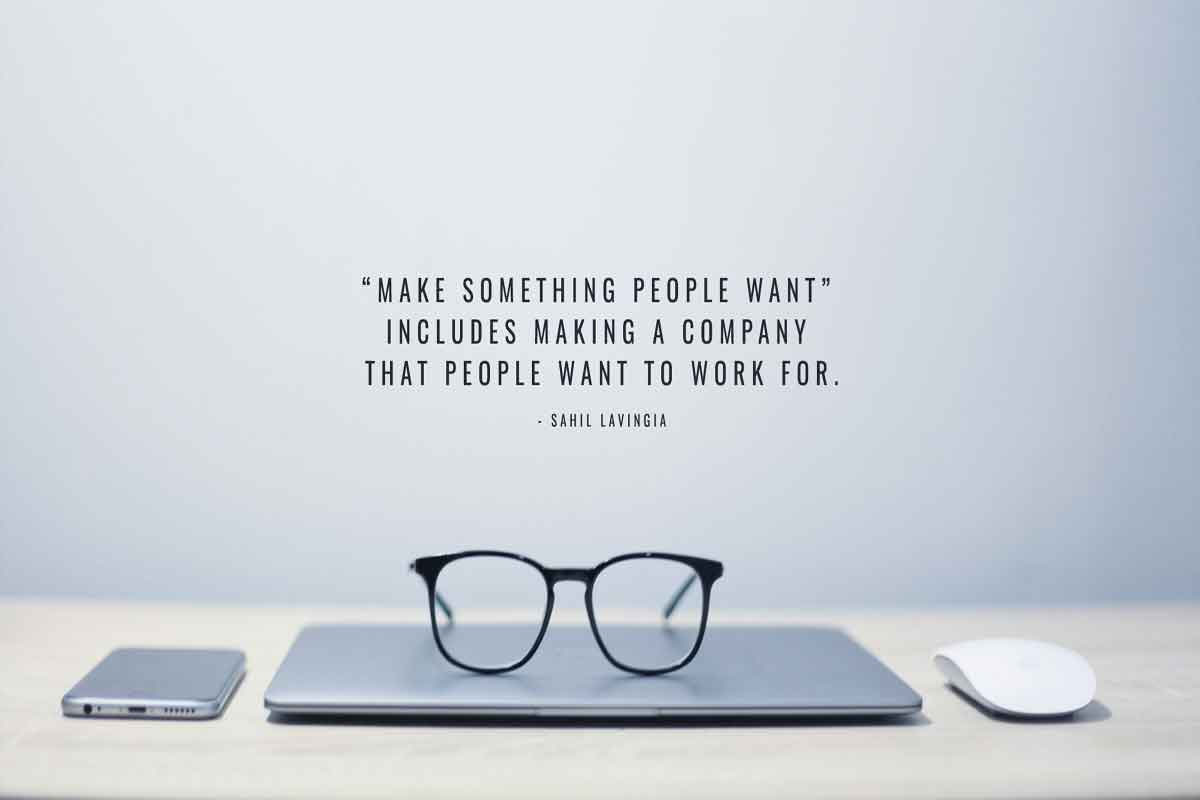 """Make something people want includes making a company that people want to work for."" - Sahil Lavingia"
