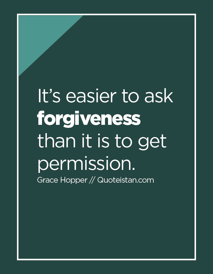 It's easier to ask forgiveness than it is to get permission.
