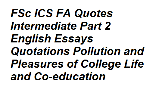 ics fa quotes intermediate part english essays quotations  fsc ics fa quotes intermediate part 2 english essays quotations pollution and pleasures of college life and co education