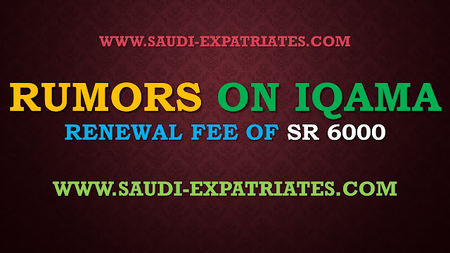 RUMORS ON IQAMA RENEWAL FEE OF 6000