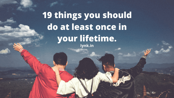 19 things you should do at least once in your lifetime.