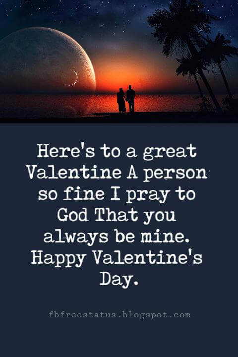 Happy Valentines Day Messages, Here's to a great Valentine A person so fine I pray to God That you always be mine. Happy Valentine's Day.
