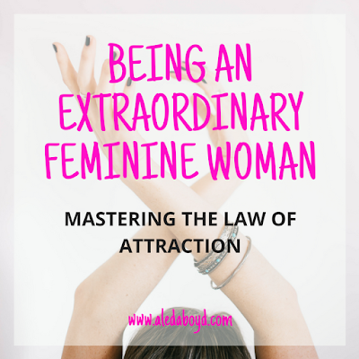Being an Extraordinary Feminine Woman: Mastering the Law of Attraction | by Aleda Boyd, Emotional Healing Coach