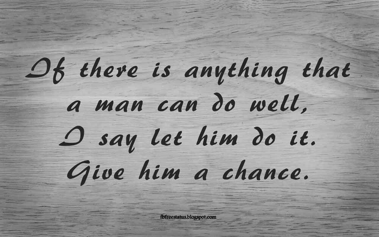 If there is anything that a man can do well, I say let him do it. Give him a chance. -Quote from Abraham Lincoln