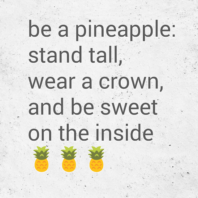 be a pineapple: stand tall, wear a crown, and be sweet on the inside.