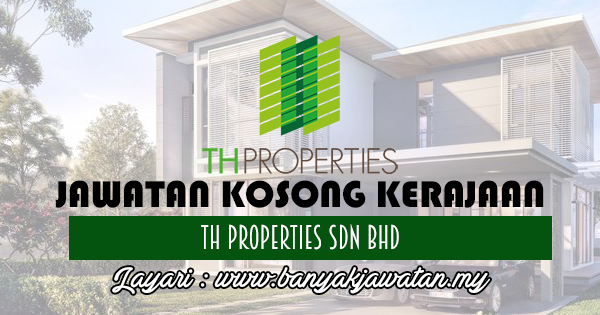 Jawatan Kosong 2017 di TH Properties Sdn Bhd www.banyakjawatan.my