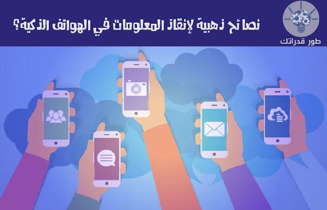 نصائح ذهبية لإنقاذ المعلومات في الهواتف الذكية؟