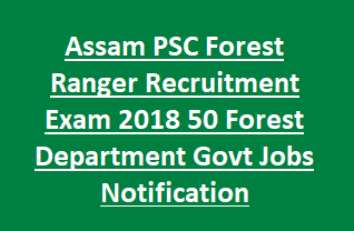 Assam PSC Forest Ranger Recruitment Exam 2018 50 Forest Department Govt Jobs Notification