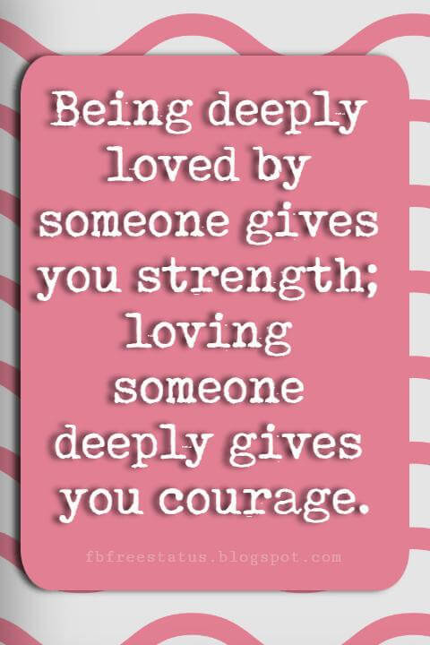 Valentines Day Sayings, Being deeply loved by someone gives you strength; loving someone deeply gives you courage.