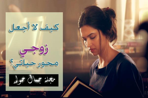 كيف لا أجعل زوجي محور حياتي ؟ Emotional independence from the husband