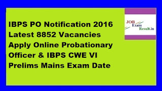 IBPS PO Notification 2016 Latest 8852 Vacancies Apply Online Probationary Officer & IBPS CWE VI Prelims Mains Exam Date