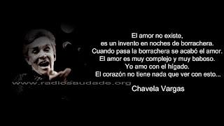 """""""El amor no existe, es un invento en noches de borrachera. Cuando pasa la borrachera se acabó el amor. El amor es muy complejo y muy babosos. Yo amo con el hígado. El corazón no tiene nada que ver con eso."""" Chavela Vargas"""