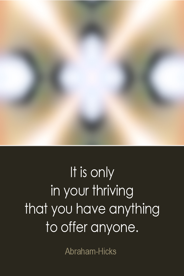 visual quote - image quotation: It is only in your thriving that you have anything to offer anyone. - Abraham-Hicks