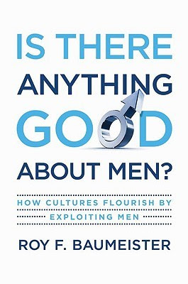 Is There Anything Good About Men? How Cultures Flourish by Exploiting Men
