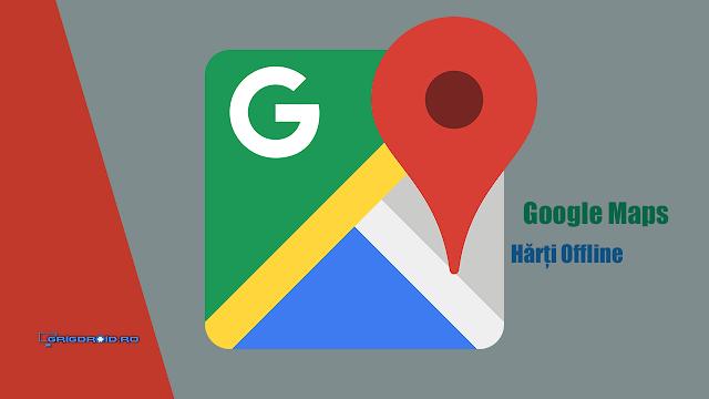 Google Maps și hărțile offline. Vezi aici cum le descarci pentru a nu mai avea nevoie de internet