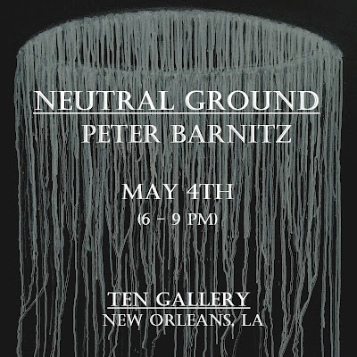 SAVE THE DATE: Friday, May 4th - Peter Barnitz - NEUTRAL GROUND @ TEN Gallery (6 - 9 PM)