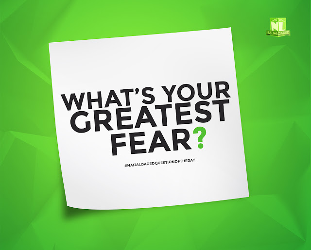 Question Of The Day- What Is Your Greatest Fear? » Naijaloaded