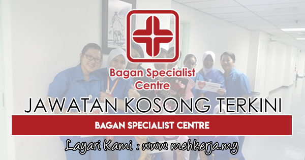 Jawatan Kosong Terkini 2018 di Bagan Specialist Centre