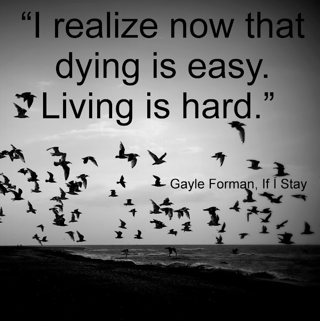 """I realize now that dying is easy. Living is hard.""  ― Gayle Forman, If I Stay"