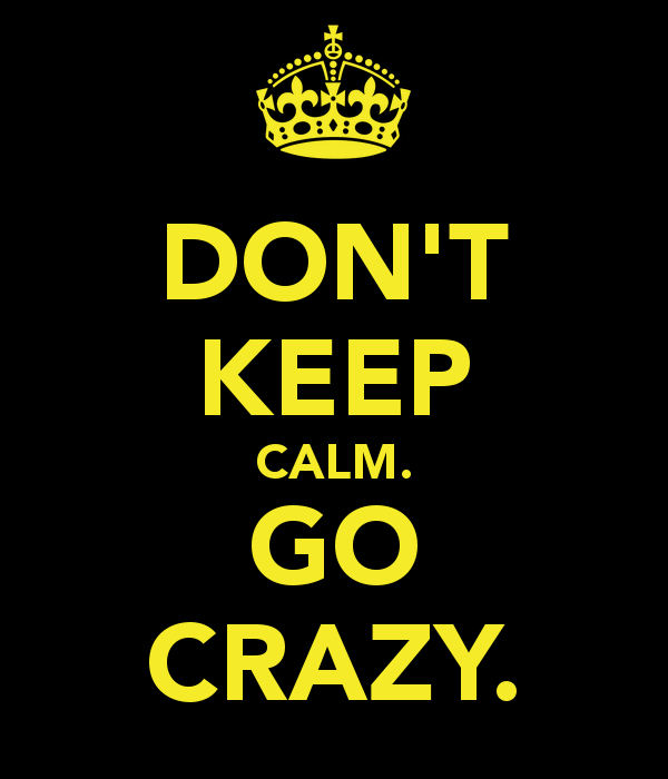 don-t-keep-calm-go-crazy.png