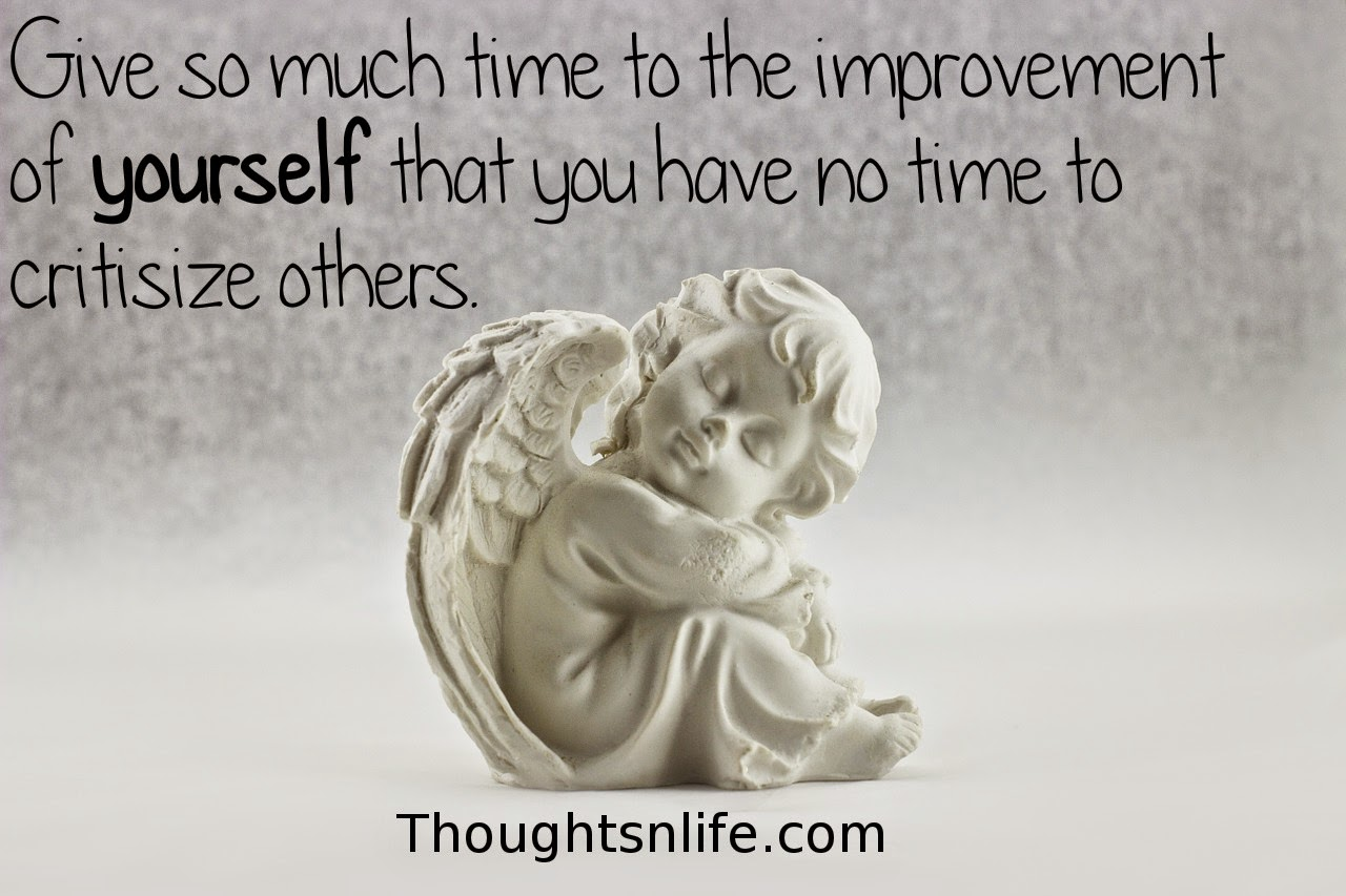 Thoughtsnlife.com: Give so much time to the improvement of yourself that  you have no time to critisize others.
