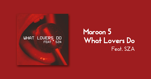 Fhaia !!: [Lyrics] Maroon 5 - What Lovers Do (Featuring SZA)
