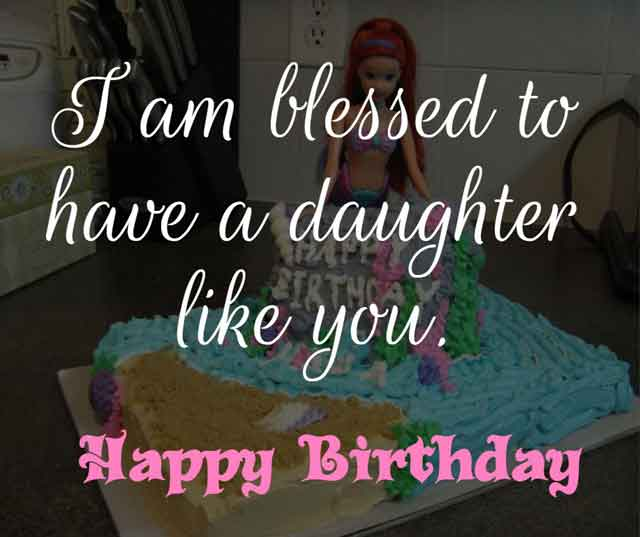 ❝ I am blessed to have a daughter like you. Happy birthday. ❞