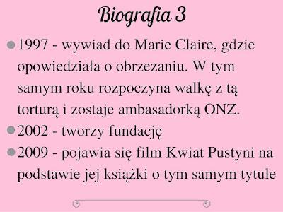 1997 - wywiad do Marie Claire, gdzie opowiedziała o obrzezaniu. W tym samym roku rozpoczyna walkę z tą torturą i zostaje ambasadorką ONZ. 2002 - tworzy fundację 2009 - pojawia się film Kwiat Pustyni na podstawie jej książki o tym samym tytule