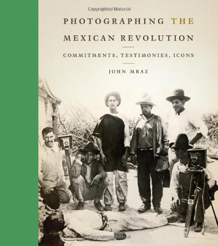 Photographing the Mexican Revolution  Commitments, Testimonies, Icons (William and Bettye Nowlin Series in Art... by John Mraz