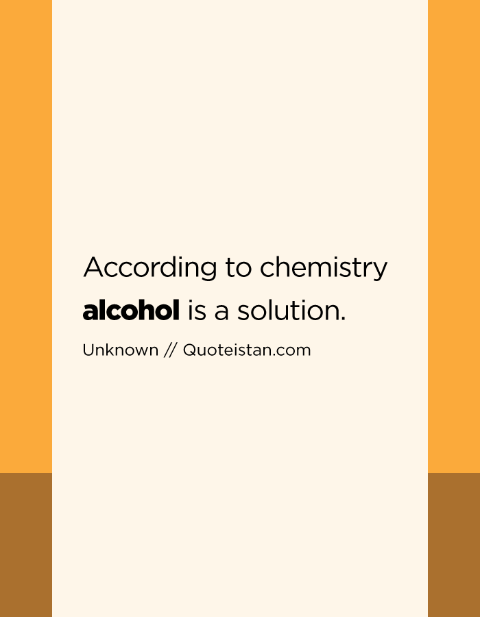 According to chemistry alcohol is a solution.