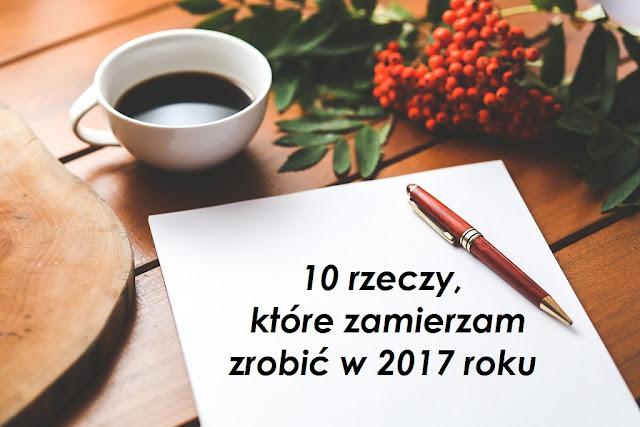 10 rzeczy, które zamierzam zrobić w 2017 roku