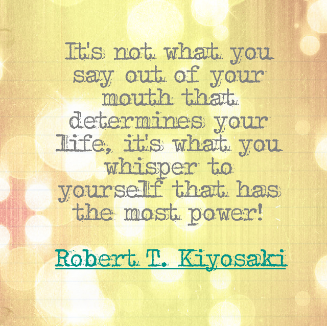 It´s not what you say out of your mouth that determines your life, it´s what you whisper to yourself that has the most power! - Robert T. Kiyosaki