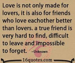Quotes about friends:Love is not only made for lovers, it is also for friends who love each other better than lovers. A true friend is very hard to find, difficult to leave and impossible to forget.