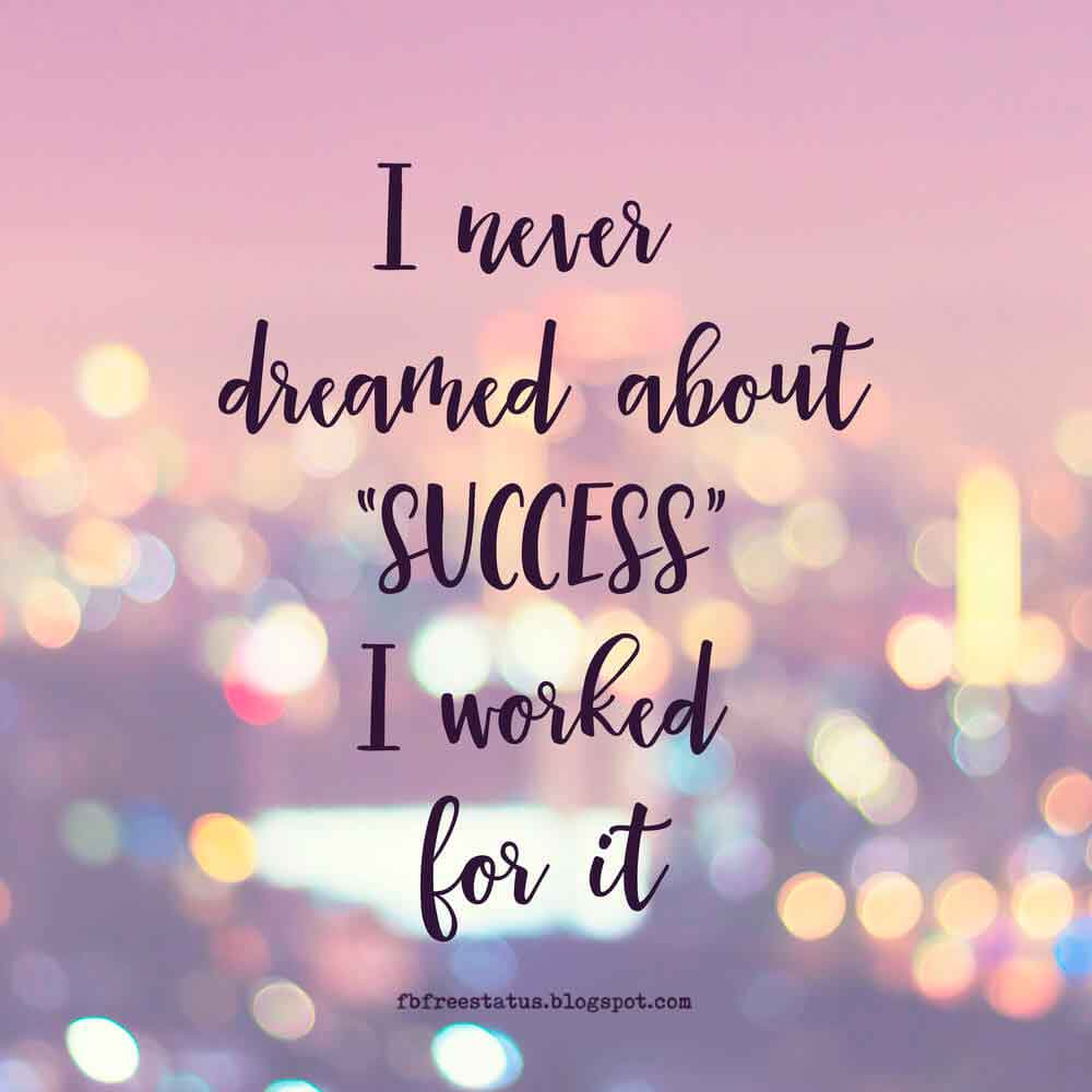 I never dreamed about success, i work for it.