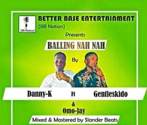 MUSIC: Balling Nah Nah – Danny k ft Gentleskido x Omo jay